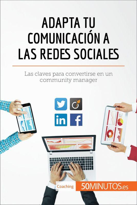 Adapta tu comunicación a las redes sociales Las claves para convertirse en un community manager