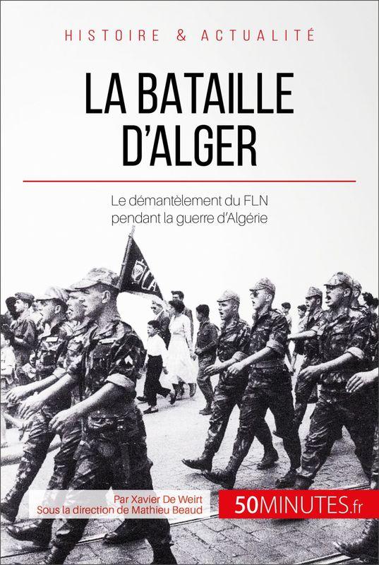 La bataille d'Alger Le démentèlement du FLN pendant la guerre d'Algérie