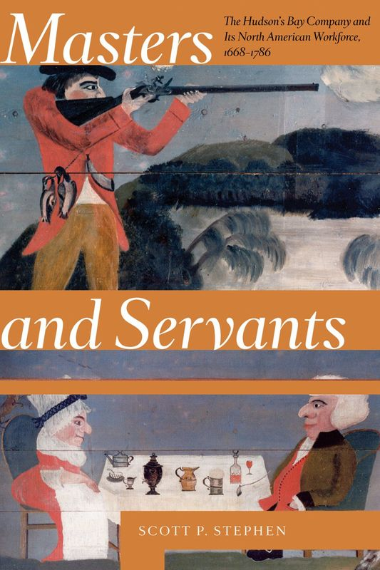 Masters and Servants The Hudson's Bay Company and Its North American Workforce, 1668–1786