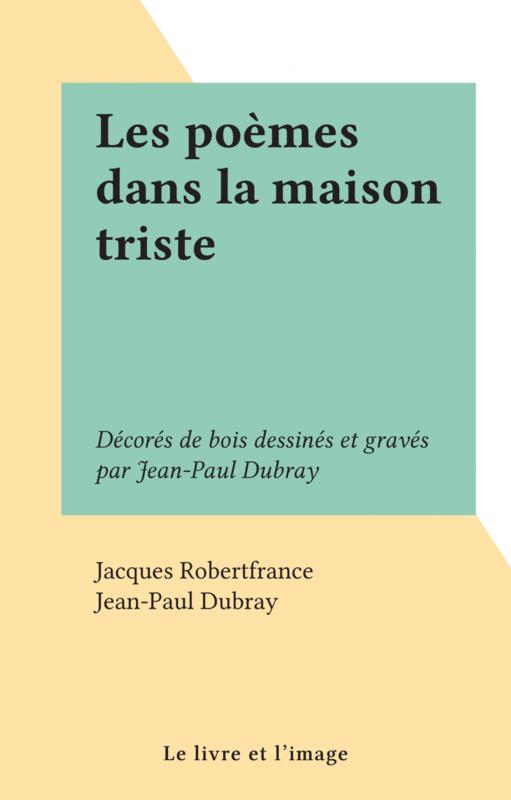 Les poèmes dans la maison triste Décorés de bois dessinés et gravés par Jean-Paul Dubray