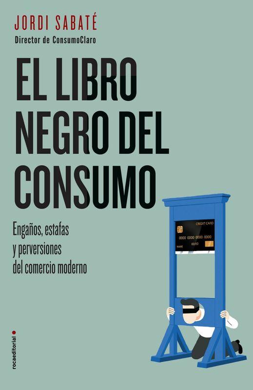 El libro negro del consumo Engaños, estafas y perversiones del comercio moderno