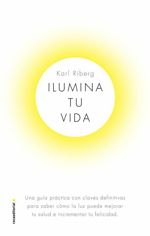 Ilumina tu vida El arte de usar la luz para ser una persona sana y feliz