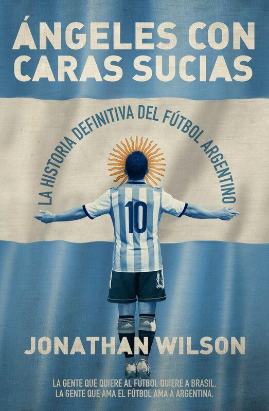Ángeles con caras sucias La historia definitiva del fútbol argentino