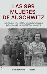 Las 999 mujeres de Auschwitz La extraordinaria historia de las jóvenes judías que llegaron en el primer tren a Auschwitz