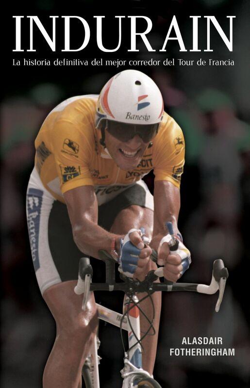Indurain La historia definitiva del mejor corredor del Tour de Francia
