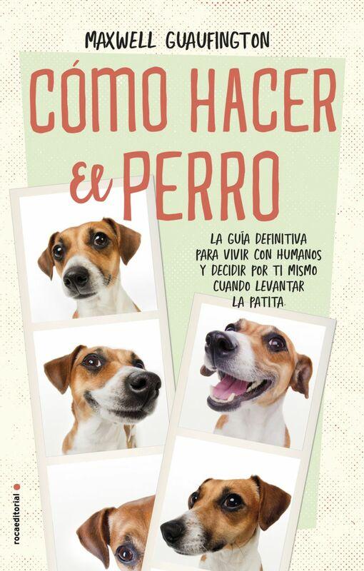 Cómo hacer el perro La guía definitiva para vivir con humanos y decidir por ti mismo cuándo levantar la patita.