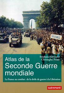 Atlas de la Seconde Guerre mondiale. La France au combat : de la drôle de guerre à la Libération