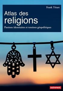 Atlas des religions. Passions identitaires et tensions géopolitiques