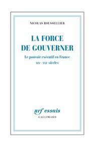 La force de gouverner. Le pouvoir exécutif en France, XIXe-XXIe siècles