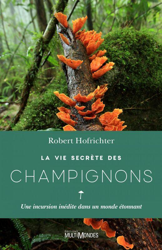 La vie secrète des champignons Une incursion inédite dans un monde étonnant