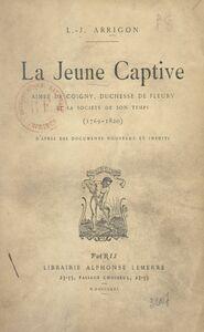 La jeune captive Aimée de Coigny, duchesse de Fleury et la société de son temps (1769-1820) : d'après des documents nouveaux et inédits