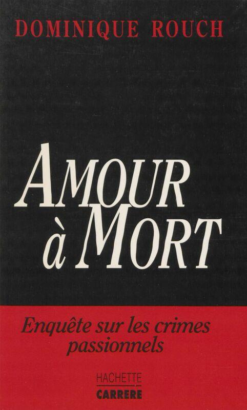 Amour à mort Enquête sur les crimes passionnels