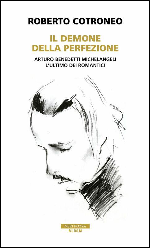 Il demone della perfezione Il genio di Arturo Benedetti Michelangeli