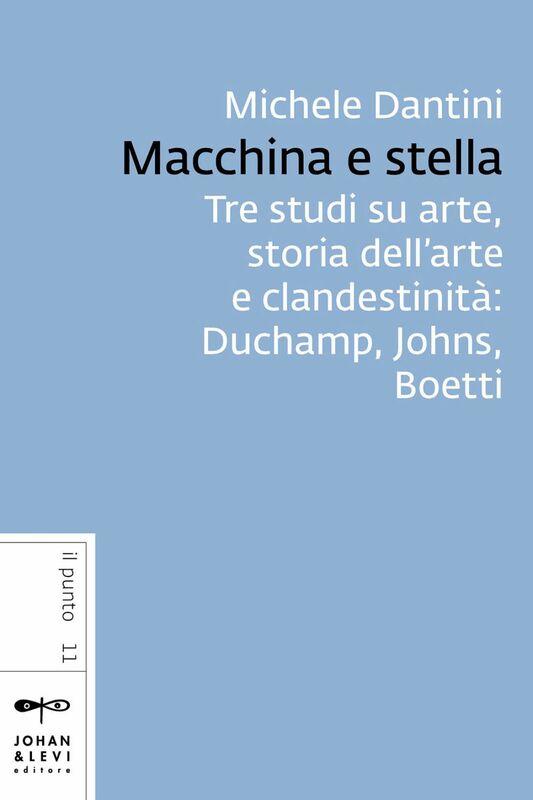 Macchina e stella Tre studi su arte, storia dell'arte e clandestinità: Duchamp, Johns, Boetti