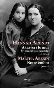 """A travers le mur Un conte et trois paraboles, précédés de """"Notre enfant"""" par Martha Arendt"""