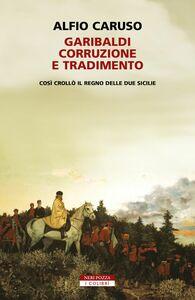 Garibaldi, corruzione e tradimento. Così crollò il Regno delle Due Sicilie