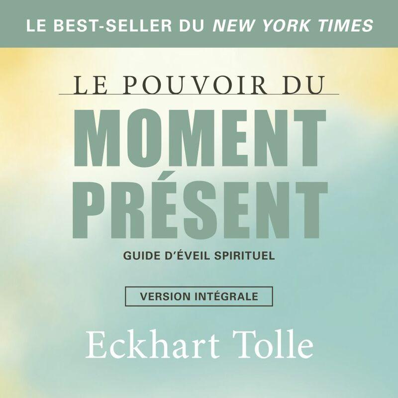 Le pouvoir du moment présent-version intégrale Guide d'éveil spirituel