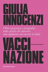 VacciNazione Oltre ignoranza e pregiudizi, tutto quello che davvero non sappiamo sui vaccini in Italia
