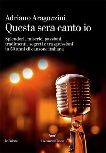 Questa sera canto io Splendori, miserie, passioni, tradimenti, segreti e trasgressioni in 50 anni di canzone italiana