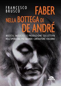 Faber nella bottega di De Andrè Musica, musicisti, produzione collettiva nellopera del più grande cantautore italiano