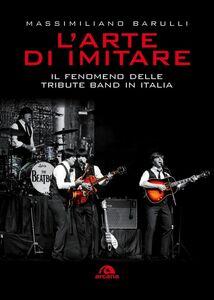 L'arte di imitare Il fenomeno delle Tribute band in Italia