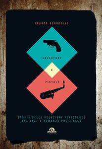 Sassofoni e pistole Storia delle relazioni pericolose tra jazz e romanzo poliziesco