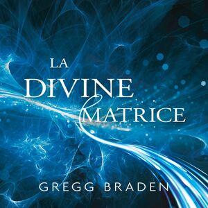 La divine matrice Unissant le temps et l'espace, les miracles et les croyances