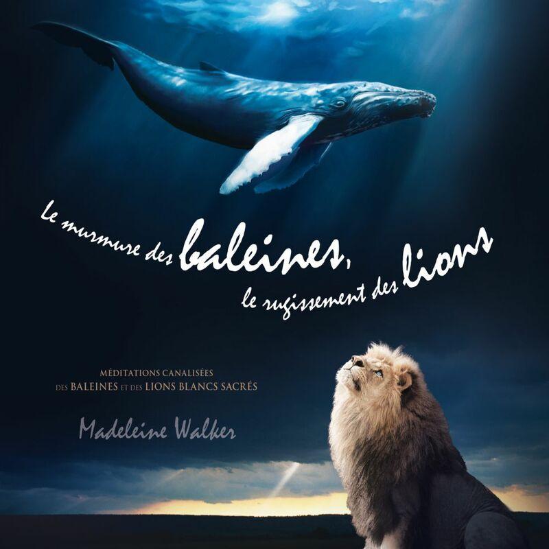 Le murmure des baleines, le rugissement des lions Méditations canalisées des baleines et des lions blancs sacrés