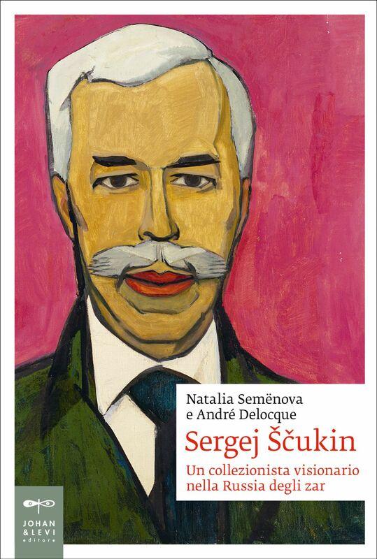 Sergej Ščukin Un collezionista visionario nella Russia degli zar