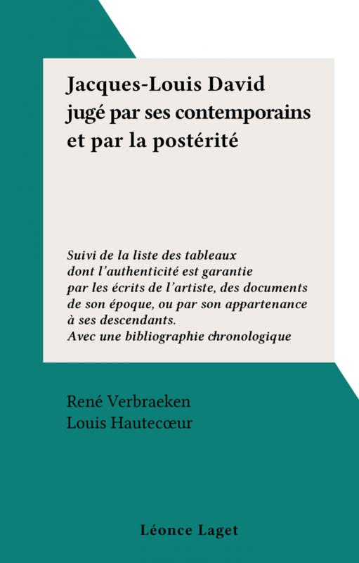 Jacques-Louis David jugé par ses contemporains et par la postérité Suivi de la liste des tableaux dont l'authenticité est garantie par les écrits de l'artiste, des documents de son époque, ou par son appartenance à ses descendants. Avec une bibliographie chronologique