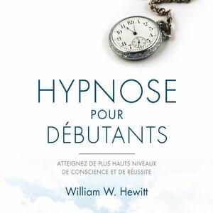 Hypnose pour débutants Atteignez de plus hauts niveaux de conscience et de réussite