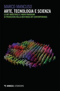 Arte, tecnologia e scienza Le Art Industries e i nuovi paradigmi di produzione nella New Media Art contemporanea