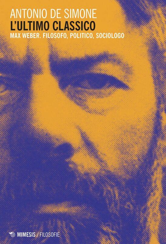 L'ultimo classico Max Weber. Filosofo, politico, sociologo