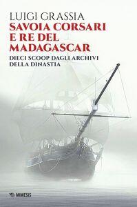 Savoia corsari e re del Madagascar Dieci scoop dagli archivi della dinastia