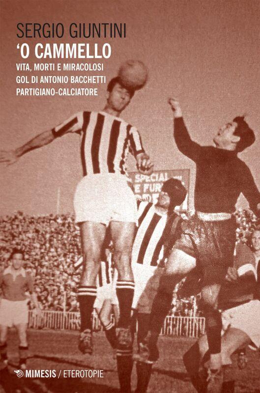O' Cammello Vita, morti e miracolosi gol di Antonio Bacchetti partigiano-calciatore