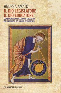 Il Dio legislatore, il Dio educatore Considerazioni dissonanti sull'etica del Vecchio e del Nuovo testamento