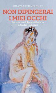 Non dipingerai i miei occhi Storia intima di Jeanne Hébuterne e Amedeo Modigliani