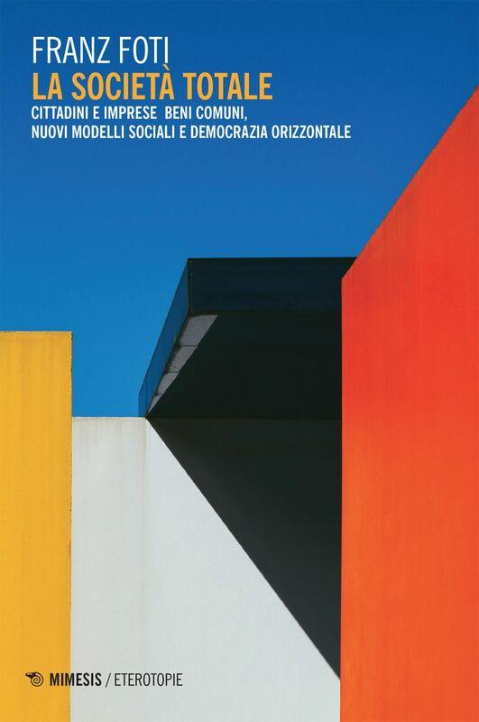 La società totale Cittadini e imprese beni comuni, nuovi modelli sociali e democrazia orizzontale
