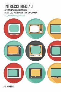 Intrecci mediali Articolazioni dell'iconico nella cultura visuale contemporanea