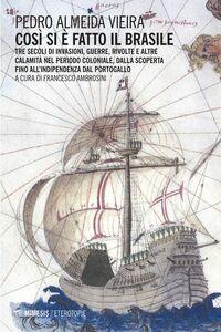 Così si è fatto il Brasile Tre secoli di invasioni, guerre, rivolte e altre calamità nel periodo coloniale, dalla scoperta fino all'indipendenza dal Portogallo