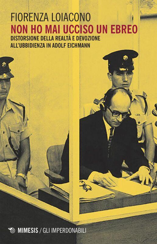 Non ho mai ucciso un ebreo Distorsione della realtà e devozione all'ubbidienza in Adolf Eichmann