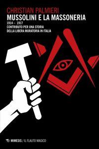 Mussolini e la massoneria Dal Congresso nazionale socialista di Ancona (26-29 aprile 1914) a «Il Popolo d'Italia» (15 novembre 1914 – luglio 1917). Contributo per una storia della libera muratoria in Italia