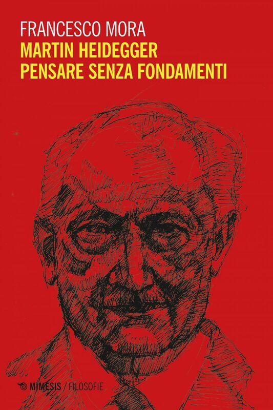 Martin Heidegger.  Pensare senza fondamenti