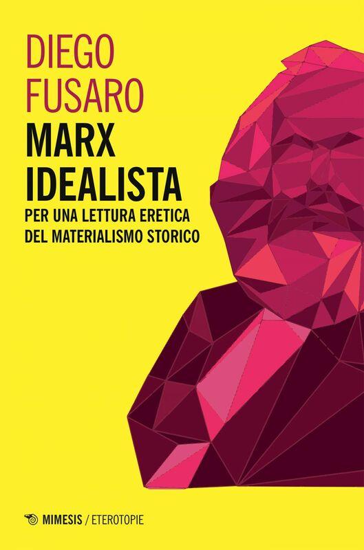 Marx idealista Per una lettura eretica del materialismo storico