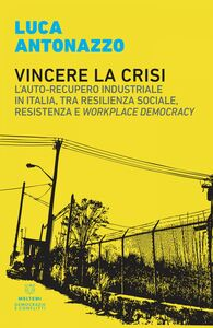 Vincere la crisi L'auto-recupero industriale in Italia, tra resilienza sociale, resistenza e workplace democracy