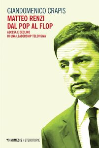 Matteo Renzi dal pop al flop Ascesa e declino di una leadership televisiva