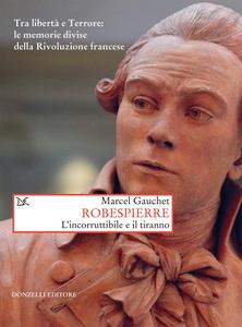 Robespierre L'incorruttibile e il tiranno. Tra libertà e Terrore: le memorie divise della Rivoluzione francese