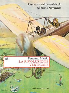 La rivoluzione verticale Una storia culturale del volo nel primo Novecento