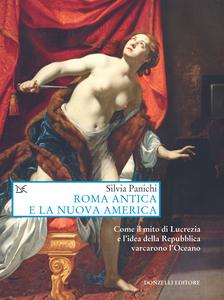 Roma antica e la nuova America Come il mito di Lucrezia e l'idea della Repubblica varcarono l'Oceano