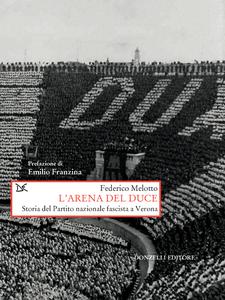 L'arena del duce Storia del Partito nazionale fascista a Verona